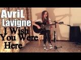 Avril Lavigne - I Wish You Were Here (Cover)