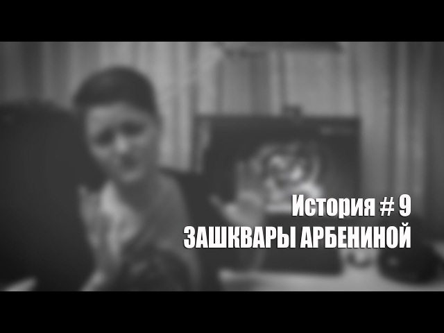 История 9 ЗАШКВАРЫ АРБЕНИНОЙ