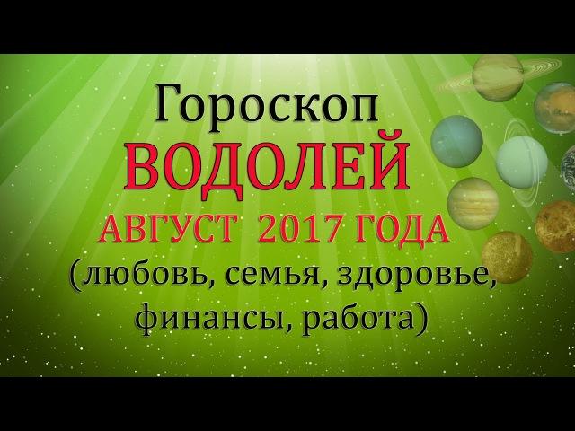 ВОДОЛЕЙ. Гороскоп на август 2017 (Любовь, Здоровье, Финансы)
