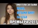 ПРЕМЬЕРА 2017 ОНА СЕЛА ЗА СЫНА ВЗЯТЬ ВИНУ НА СЕБЯ Русские мелодрамы 2017 новинки се