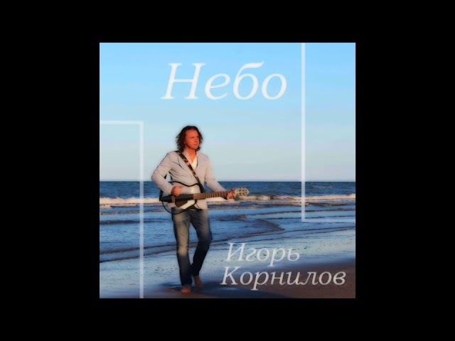 Альбом Небо... Игорь Корнилов/Igor Kornilov 2017 (all Songs)