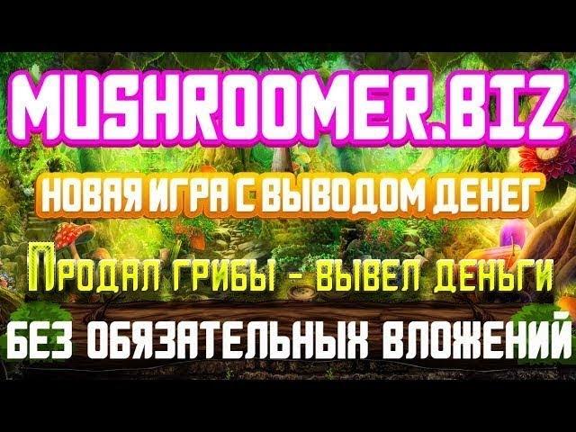 Mushroomer - игра с выводом денег БЕЗ обязательных вложений. Продаем грибы и выводим прибыль )
