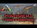 РОЗЫГРЫШ DLC! Строим и приручаем в ARK Survival Evolved
