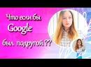 Если бы Google был лучшей подругой ??