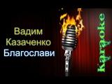 Вадим Казаченко - Благослави ( караоке )