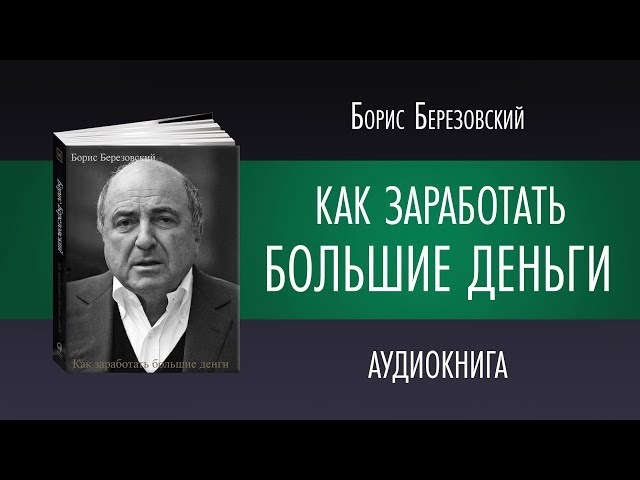 КАК ЗАРАБОТАТЬ БОЛЬШИЕ ДЕНЬГИ | Борис Березовский | Аудиокнига