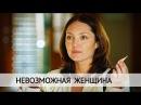Невозможная женщина Фильм 2018 Мелодрама @ Русские сериалы