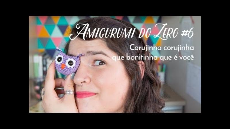 Amigurumi do Zero 6 - Corujinha corujinha ♥