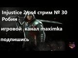 Injustice 2 PlayStation 4 стрим 30 Робин