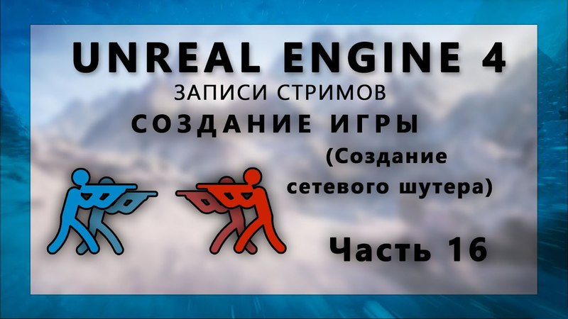 Стрим по созданию сетевого шутера на Unreal Engine 4 - Часть 16