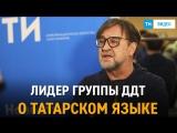 Лидер группы ДДТ Юрий Шевчук о татарском языке