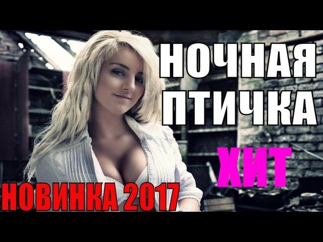 ПРЕМЬЕРА 2017! НОЧНАЯ ПТИЧКА ФИЛЬМ О НАСТОЯЩЕЙ ЖИЗНИ РУССКИЕ НОВИНКИ Мелодрамы 2017 Pumbaa966 HD!