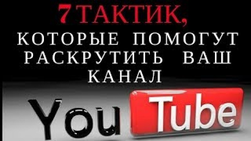 7 тактик, которые помогут раскрутить ваш канал на youtube! Продвижение канала на YouTube с нуля