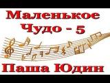 Паша Юдин. Маленькое Чудо - 5.