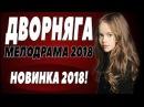 ПРЕМЬЕРА 2018 РВАНУЛА ЮТУБЕРОВ ДВОРНЯГА Русские мелодрамы 2018 новинки, фильмы 2018 HD