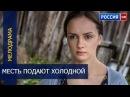 МЕСТЬ ПОДАЮТ ХОЛОДНОЙ 2016 русские мелодрамы 2016 /