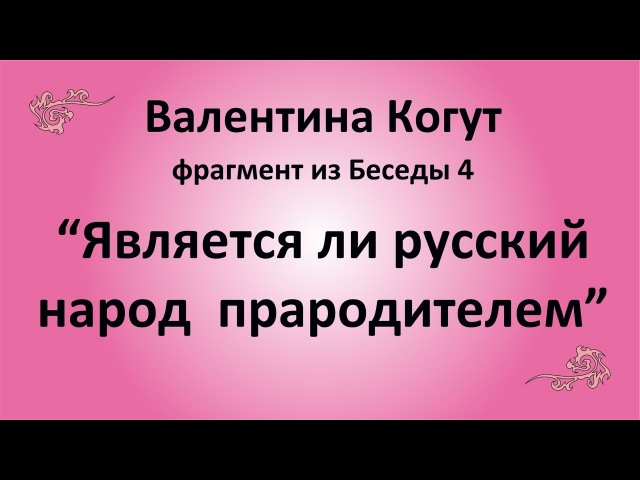 Является ли Русский народ прародителем - Валентина Когут (фрагмент из Беседы 4)