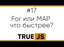 TrueJS 17 Что быстрее For или метод Map