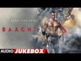 Full Album Baaghi 2 Audio Jukebox Tiger Shroff &amp Disha Patani Ahmed Khan