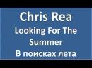 Chris Rea - Looking For The Summer - текст, перевод, транскрипция