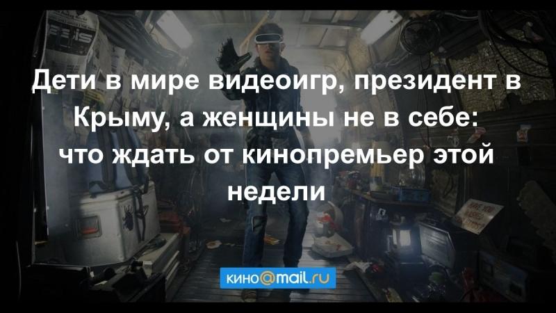 Дети в мире видеоигр, президент в Крыму, а женщины не в себе что ждать от кинопремьер этой недели