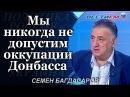 Семен Багдасаров: Мы никогда не допустим оккупации Донбасса