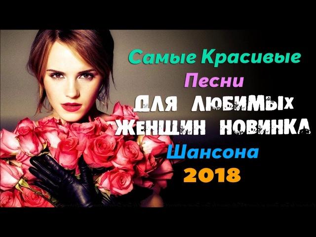 Самые Красивые Песни Для Любимых Женщин / Новинка Шансона 2018