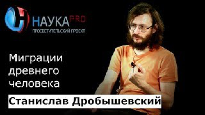 Станислав Дробышевский Миграции древнего человека