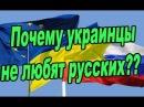 Почему украинцы не любят русских Вся правда только здесь и сейчас 2018