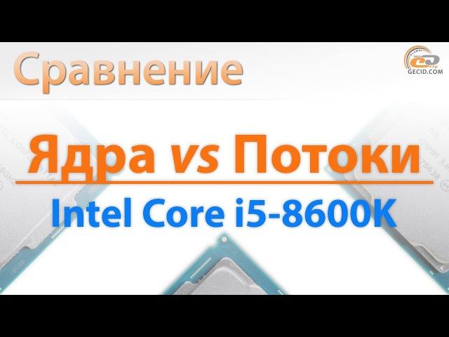 Сравнение Core i5-8600K с Core i7-7700K, Core i7-8700K и Ryzen 5 1600 ядра против потоков