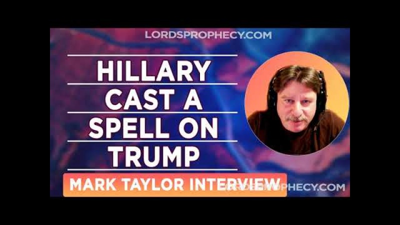 Mark Taylor Interview February 2018 Hillary Cast A Spell On Trump Mark Prophecy