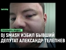 DJ Smash избил бывший депутат от партии «Единая Россия» Александр Телепнев за отказ сделать селфи [Рифмы и Панчи]