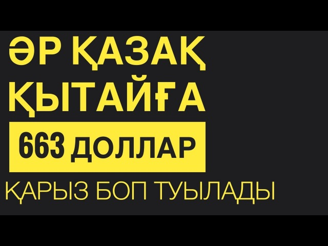 ӘРБІР ҚАЗАҚ ҚЫТАЙҒА 663 ДОЛЛАРДАН ҚАРЫЗ!