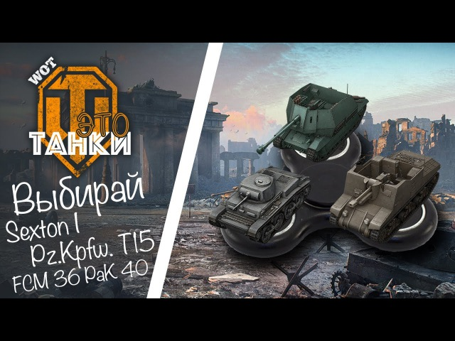 Выбирай: Sexton I, Pz.Kpfw. T15 или FCM 36 PaK 40 WOT это танки [World of Tanks PS4/XBOX/Console]
