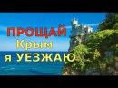 ПРОЩАЙ Крым.Я УЕЗЖАЮ.ЧТО СЛУЧИЛОСЬ .ПОЧЕМУ.Я собрался уезжать из Крыма.