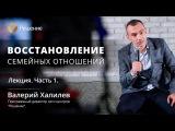 Восстановление семейных отношений Часть 1 Центр РЕШЕНИЕ Валерий Халилев