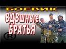 БОЕВИКИ 2017 ВДВшные БРАТЬЯ РУССКИЕ КРИМИНАЛЬНЫЕ ФИЛЬМЫ