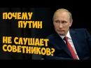 ✅ Почему Путин не слушает советников
