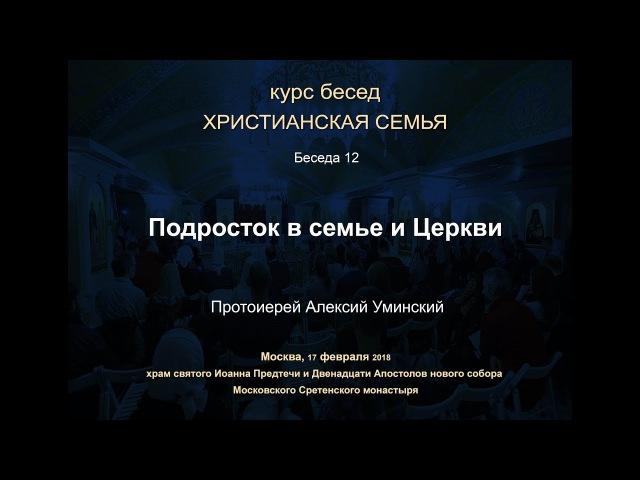 БЕСЕДА 12. Протоиерей Алексий Уминский ПОДРОСТОК В СЕМЬЕ И ЦЕРКВИ