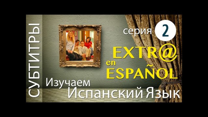 Extra en Español Ep 02 фильм сериал на испанском языке 2 серия Extr@ Spanish Espanol испанский язык
