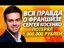 ВСЯ ПРАВДА О ФРАНШИЗЕ СЕРГЕЯ КОСЕНКО \ КАК Я ПОТЕРЯЛ 1.000.000 РУБЛЕЙ