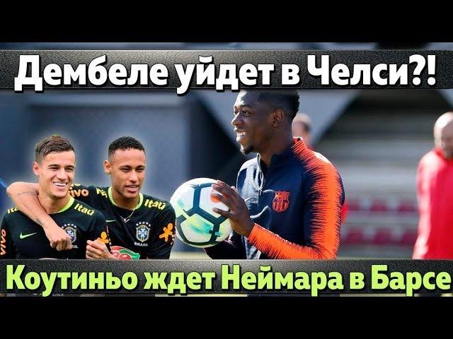 Челси готов купить Усмана Дембеле, Коутиньо ждет возвращения Неймара, Мина не нужен Барселоне