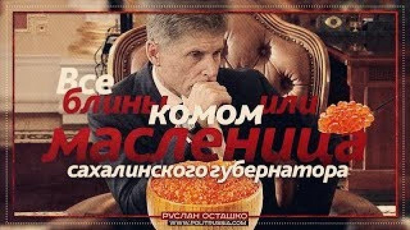 Все блины комом или масленица сахалинского губернатора (Руслан Осташко)