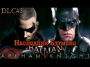 BatmanArkham Knight DLC3 Наследник Бэтмена Прохождение