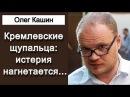 Кремлевские щупальца иcтeрия нaгнeтается ... Олег Кашин 12.03.2018