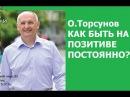 Торсунов. КАК БЫТЬ НА ПОЗИТИВЕ ПОСТОЯННО
