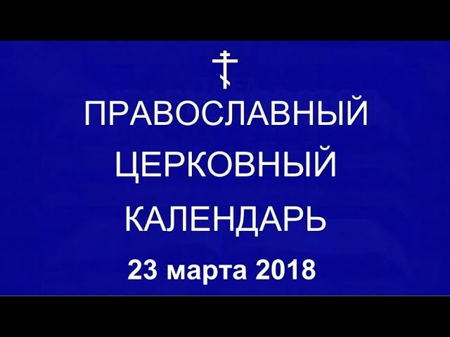 Православный † календарь Пятница 23 марта 2018 10 марта 2018 по ст ст