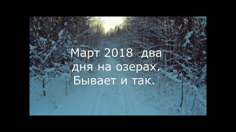Рыбалка Март 2018 год 2 дня на озерах