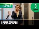 Время дочерей 3 серия Мелодрама Фильмы и сериалы Русские мелодрамы