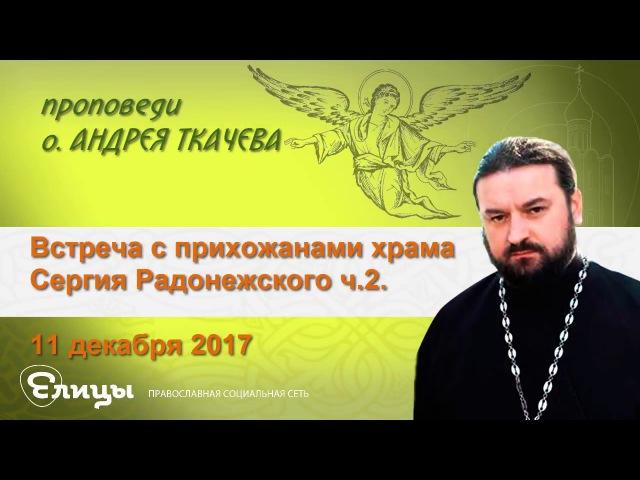 Встреча с прихожанами храма Сергия Радонежского - ч.2. 11.12.17 Прот. Андрей Ткачев